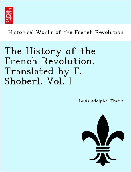 The History of the French Revolution. Translated by F. Shoberl. Vol. I als Taschenbuch von Louis Adolphe. Thiers