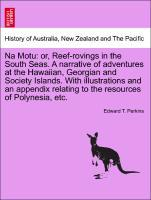 Na Motu: or, Reef-rovings in the South Seas. A narrative of adventures at the Hawaiian, Georgian and Society Islands. With illustrations and an ap...