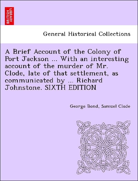 A Brief Account of the Colony of Port Jackson ... With an interesting account of the murder of Mr. Clode, late of that settlement, as communicated by ... Richard Johnstone. SIXTH EDITION als Taschenbuch