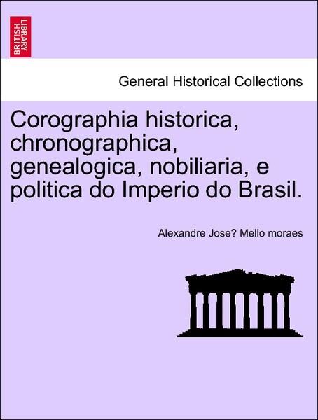 Corographia historica, chronographica, genealogica, nobiliaria, e politica do Imperio do Brasil. Tomo I. als Taschenbuch