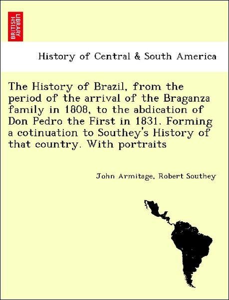 The History of Brazil, from the period of the arrival of the Braganza family in 1808, to the abdication of Don Pedro the First in 1831. Forming a cotinuation to Southey's History of that country. With portraits als Taschenbuch