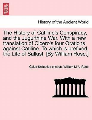 The History of Catiline's Conspiracy, and the Jugurthine War. With a new translation of Cicero's four Orations against Catiline. To which is prefixed, the Life of Sallust. [By William Rose.] als Taschenbuch