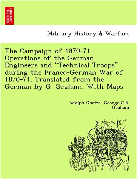 """The Campaign of 1870-71. Operations of the German Engineers and """"Technical Troops"""" during the Franco-German War of 1870-71. Translated from the German by G. Graham. With Maps als Taschenbuch"""