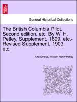 The British Columbia Pilot. Second edition, etc. By W. H. Petley. Supplement, 1899, etc.-Revised Supplement, 1903, etc. als Taschenbuch