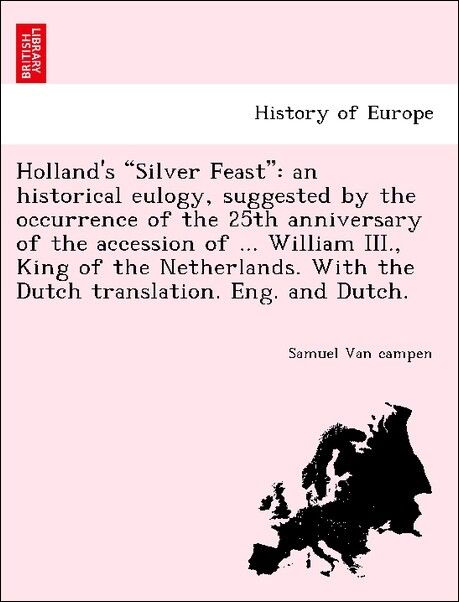 """Holland's """"Silver Feast"""": an historical eulogy, suggested by the occurrence of the 25th anniversary of the accession of ... William III., King of the Netherlands. With the Dutch translation. Eng. and Dutch. als Taschenbuch"""