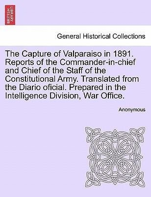 The Capture of Valparaiso in 1891. Reports of the Commander-in-chief and Chief of the Staff of the Constitutional Army. Translated from the Diario...