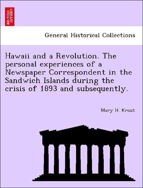 Hawaii and a Revolution. The personal experiences of a Newspaper Correspondent in the Sandwich Islands during the crisis of 1893 and subsequently....