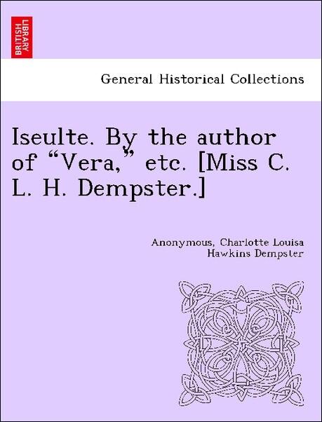 "Iseulte. By the author of ""Vera,"" etc. [Miss C. L. H. Dempster.] als Taschenbuch"