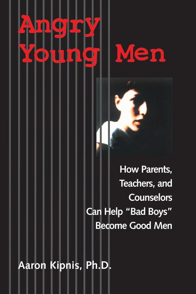 Angry Young Men: How Parents, Teachers, and Counselors Can Help Bad Boys Become Good Men als Buch