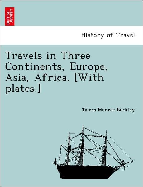 Travels in Three Continents, Europe, Asia, Africa. [With plates.] als Taschenbuch von James Monroe Buckley