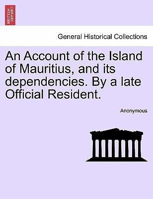 An Account of the Island of Mauritius, and its dependencies. By a late Official Resident. als Taschenbuch von Anonymous