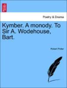 Kymber. A monody. To Sir A. Wodehouse, Bart. als Taschenbuch von Robert Potter