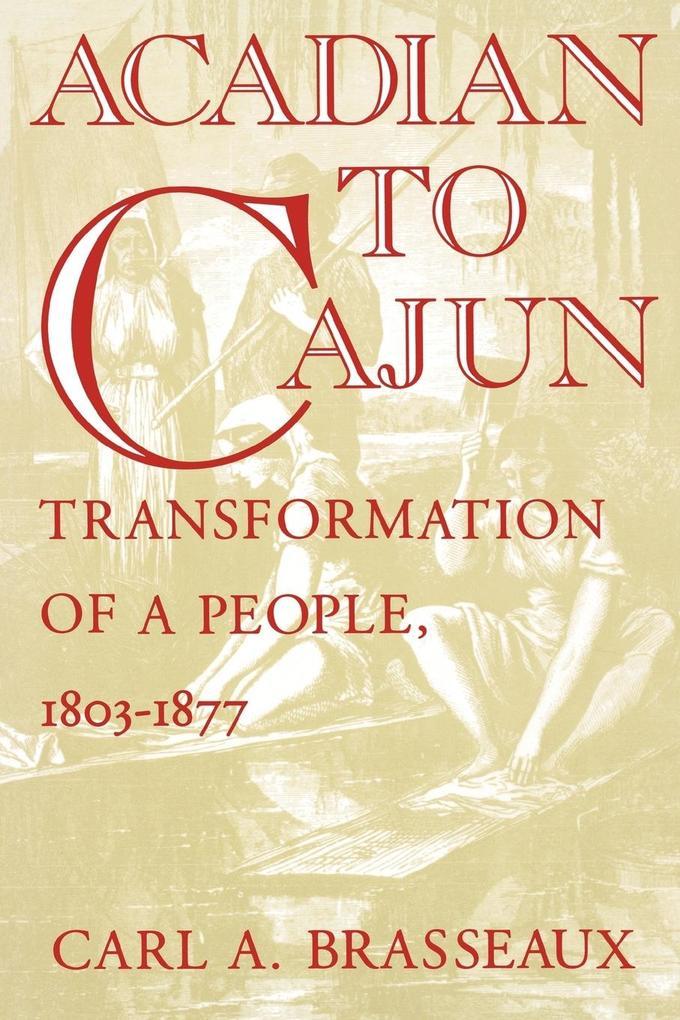 Acadian to Cajun: Transformation of a People, 1803-1877 als Taschenbuch