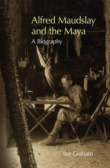 Alfred Maudslay and the Maya: A Biography als Buch