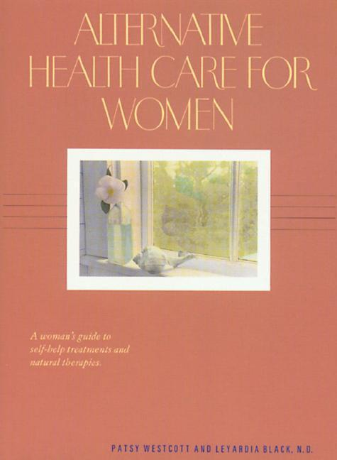 Alternative Health Care for Women: A Woman's Guide to Self-Help Treatments and Natural Therapies als Taschenbuch