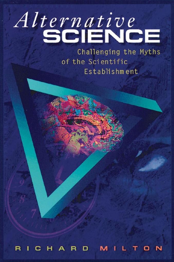 Alternative Science: Challenging the Myths of the Scientific Establishment als Taschenbuch