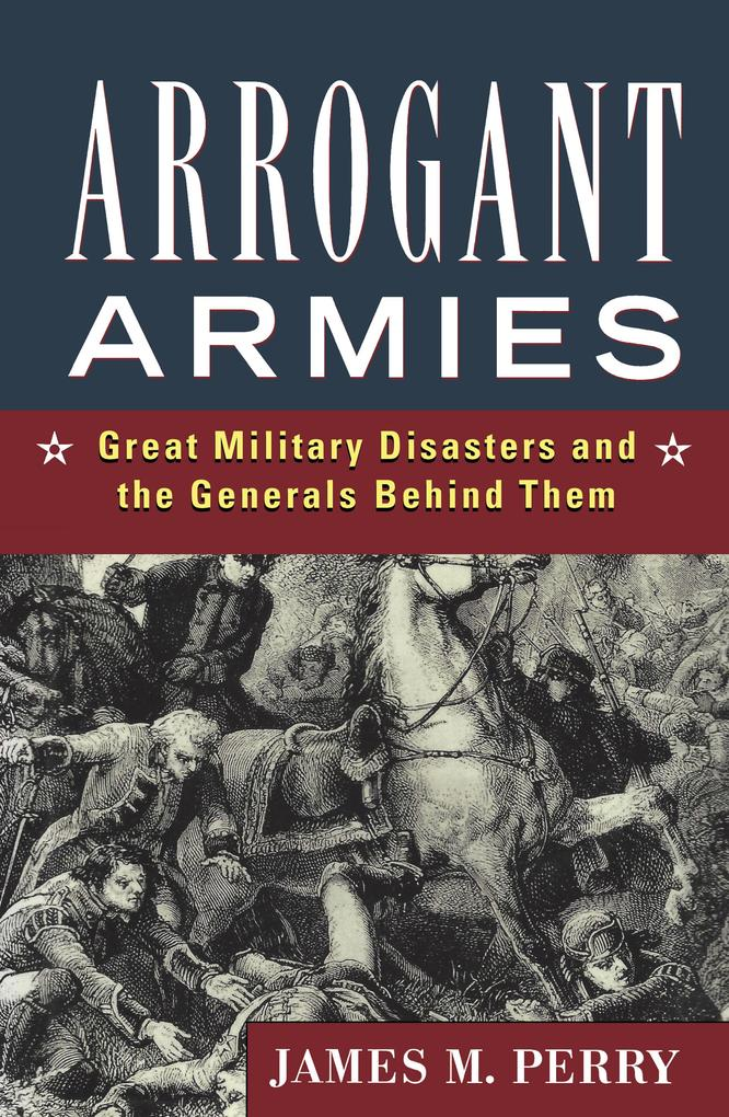 Arrogant Armies: Great Military Disasters and the Generals Behind Them als Buch