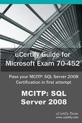 Ucertify Guide for Microsoft Exam 70-452: Pass Your McItp: SQL Server 2008 Certification Exam in First Attempt