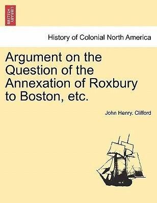 Argument on the Question of the Annexation of Roxbury to Boston, etc. als Taschenbuch von John Henry. Clifford