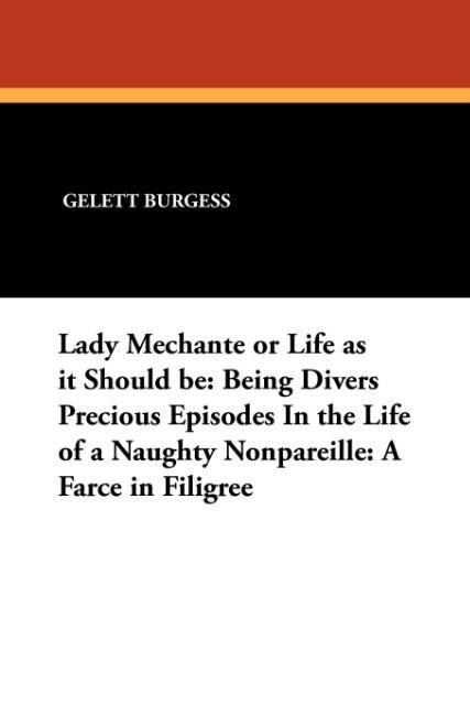 Lady Mechante or Life as it Should be: Being Divers Precious Episodes In the Life of a Naughty Nonpareille: A Farce in Filigree