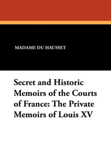 Secret and Historic Memoirs of the Courts of France als Taschenbuch von Madame Du Hausset