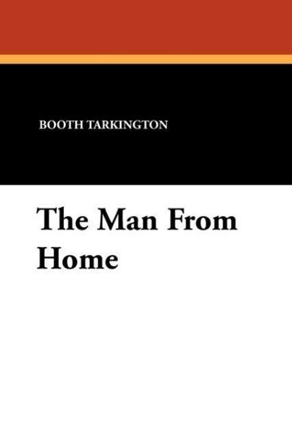The Man From Home als Taschenbuch von Booth Tarkington, Harry Leon Wilson