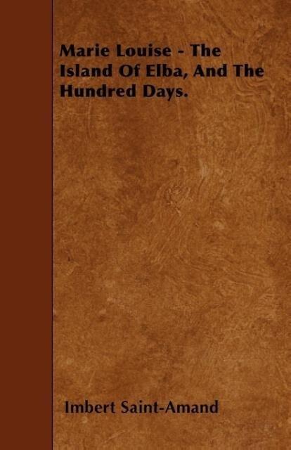 Marie Louise - The Island Of Elba, And The Hundred Days. als Taschenbuch von Imbert Saint-Amand