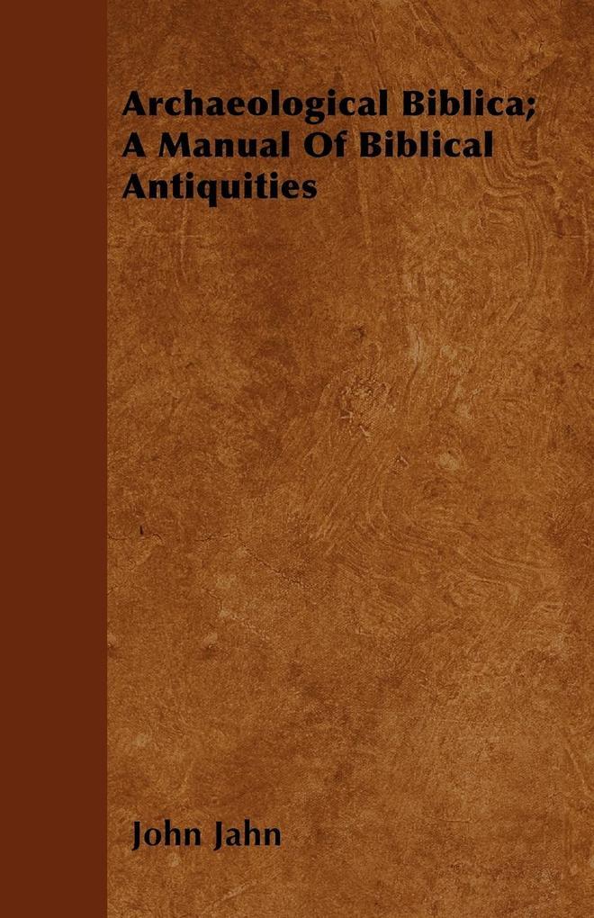 Archaeological Biblica; A Manual Of Biblical Antiquities als Taschenbuch von John Jahn