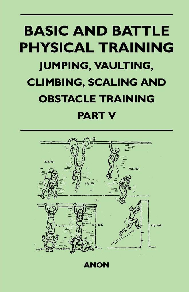Basic and Battle Physical Training - Jumping, Vaulting, Climbing, Scaling and Obstacle Training - Part V als Taschenbuch von Anon