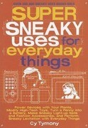 Super Sneaky Uses for Everyday Things: Power Devices with Your Plants, Modify High-Tech Toys, Turn a Penny Into a Battery, and More