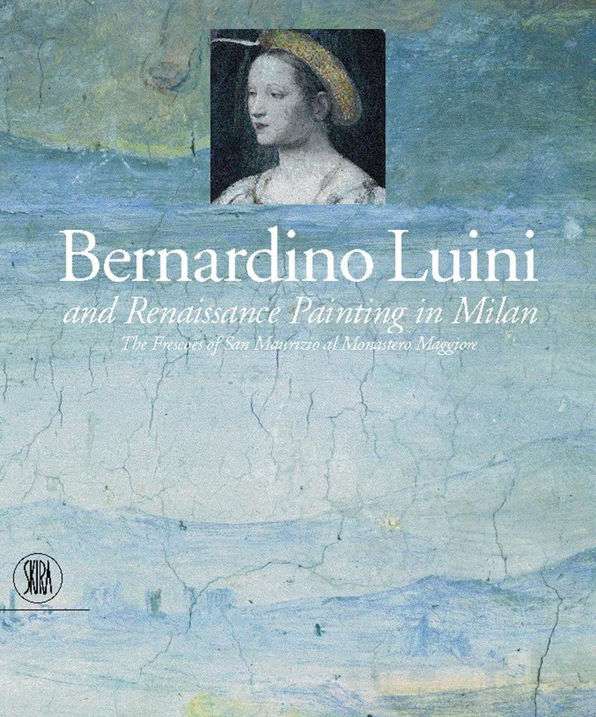 Bernardino Luini and Renaissance Painting in Milan: The Frescoes of San Maurizio Al Monastero Maggiore als Buch