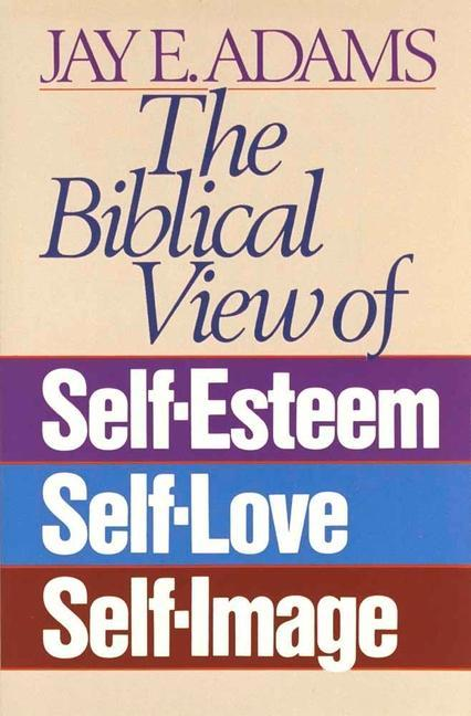 The Biblical View of Self-Esteem, Self-Love, and Self-Image als Taschenbuch
