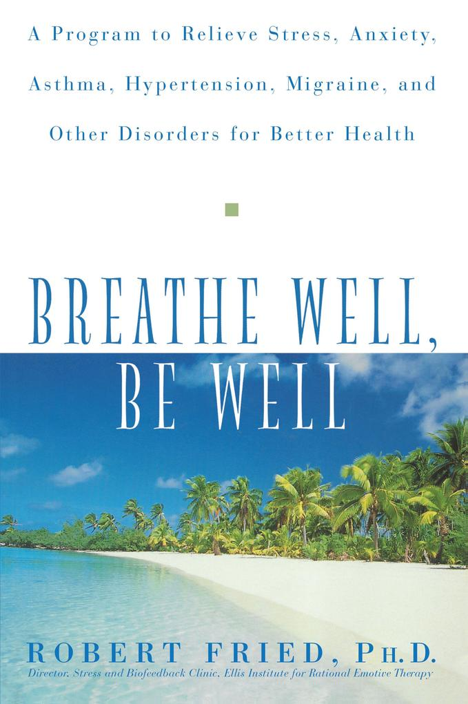 Breathe Well, Be Well: A Program to Relieve Stress, Anxiety, Asthma, Hypertension, Migraine, and Other Disorders for Better Health als Buch