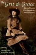 By Grit and Grace: Eleven Women Who Shaped the American West