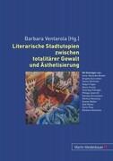 Literarische Stadtutopien zwischen totalitärer Gewalt und Ästhetisierung