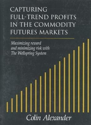 Capturing Full-Trend Profits in the Commodity Futures Markets: Maximizing Reward and Minimizing Risk with the Wellspring System als Buch