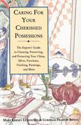 Caring for Your Cherished Possessions: The Expert's Guide to Cleaning, Preserving, and Protecting Your China, Silver, Furniture, Clothing, Paintings,