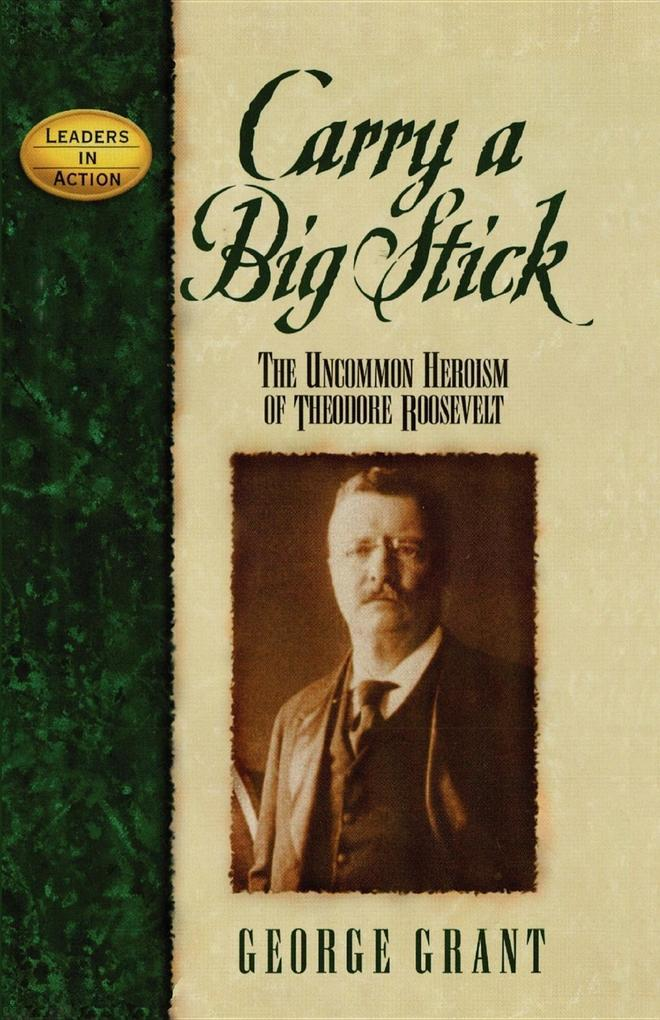 Carry a Big Stick: The Uncommon Heroism of Theodore Roosevelt als Buch