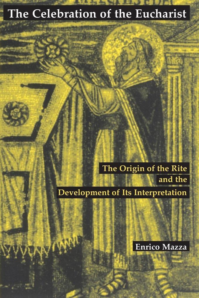 The Celebration of Eucharist: The Origin of the Rite and the Development of Its Interpretation als Taschenbuch
