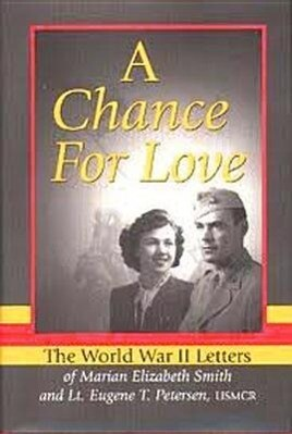 A Chance for Love: The World War II Letters of Marian Elizabeth Smith and Lt. Eugene T. Petersen, Usmcr als Buch