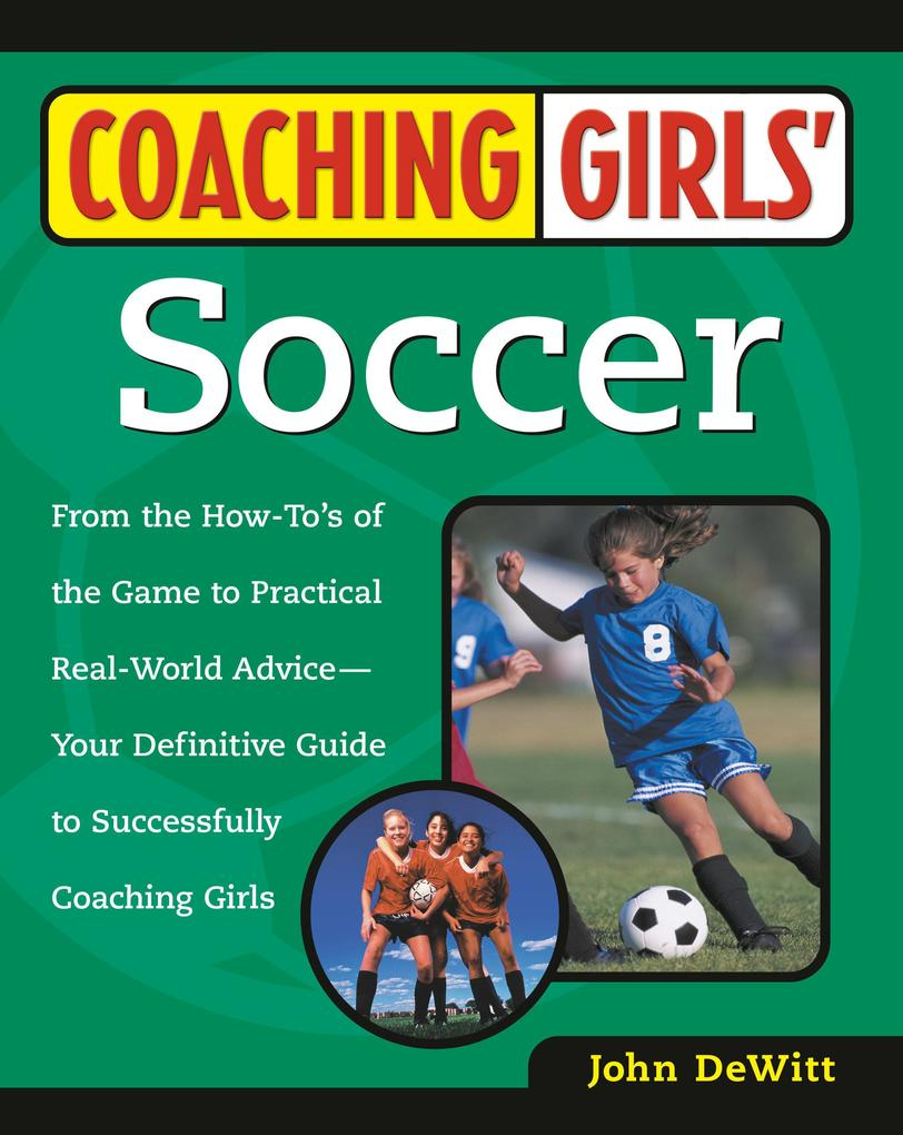 Coaching Girls' Soccer: From the How-To's of the Game to Practical Real-World Advice--Your Definitive Guide to Successfully Coaching Girls als Taschenbuch
