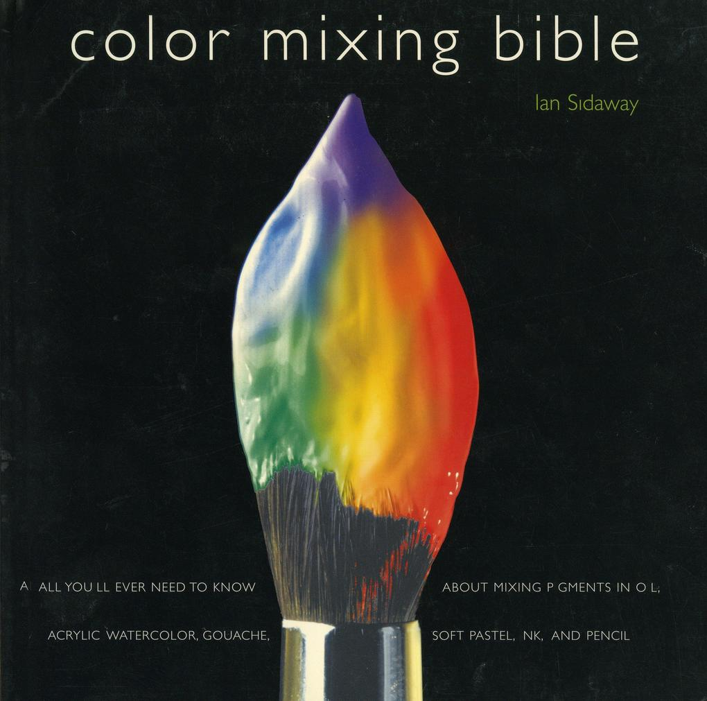 Color Mixing Bible: All You'll Ever Need to Know about Mixing Pigments in Oil, Acrylic, Watercolor, Gouache, Soft Pastel, Pencil, and Ink als Taschenbuch