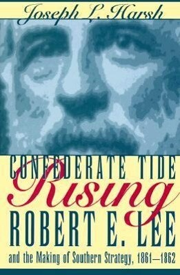 Confederate Tide Rising: Robert E. Lee and the Making of Southern Strategy, 1861-1862 als Buch