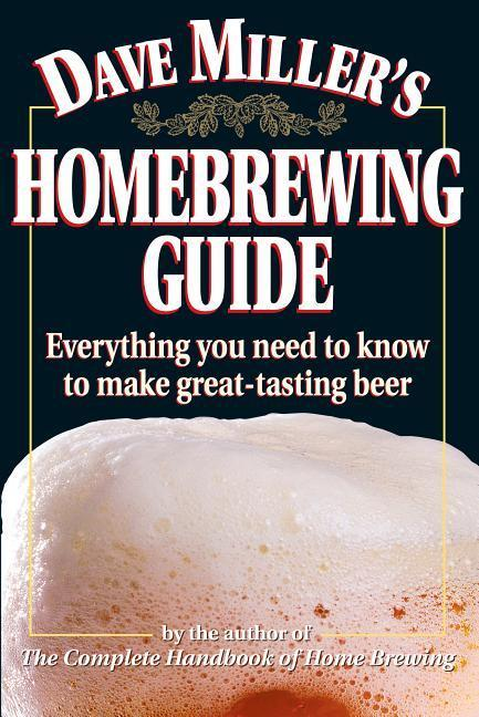 Dave Miller's Homebrewing Guide: Everything You Need to Know to Make Great-Tasting Beer als Taschenbuch