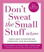 Don't Sweat the Small Stuff in Love: Simple Ways to Nurture and Strengthen Your Relationships While Avoiding the Habits That Break Down Your Loving Co