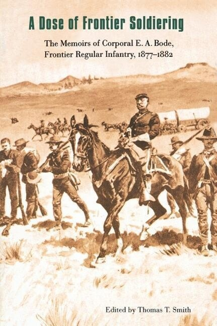 A Dose of Frontier Soldiering: The Memoirs of Corporal E. A. Bode, Frontier Regular Infantry, 1877-1882 als Taschenbuch