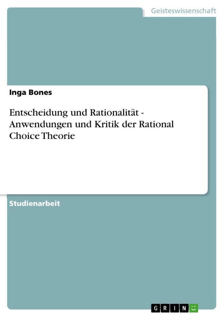 Entscheidung und Rationalität - Anwendungen und Kritik der Rational Choice Theorie als eBook Download von Inga Bones - Inga Bones