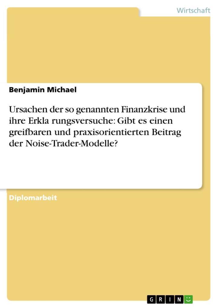 Ursachen der so genannten Finanzkrise und ihre Erkla´rungsversuche: Gibt es einen greifbaren und praxisorientierten Beitrag der Noise-Trader-Model... - Benjamin Michael
