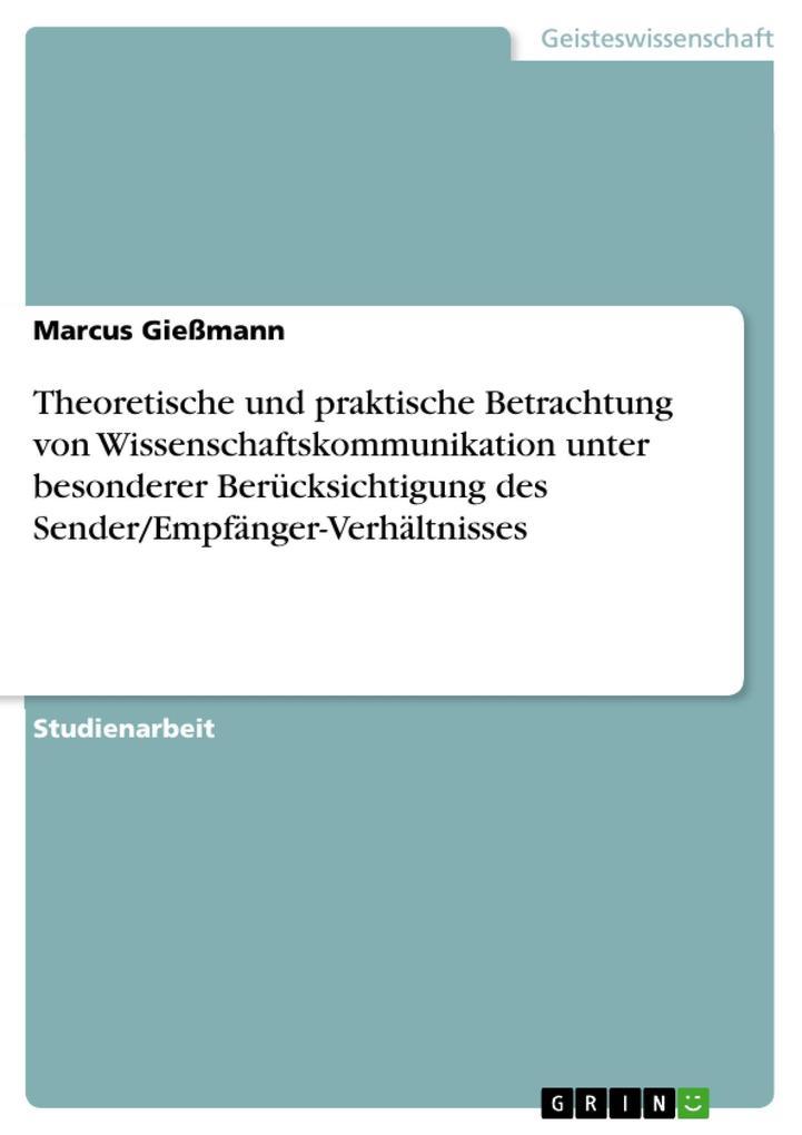 Theoretische und praktische Betrachtung von Wissenschaftskommunikation unter besonderer Berücksichtigung des Sender/Empfänger-Verhältnisses als eB... - Marcus Gießmann