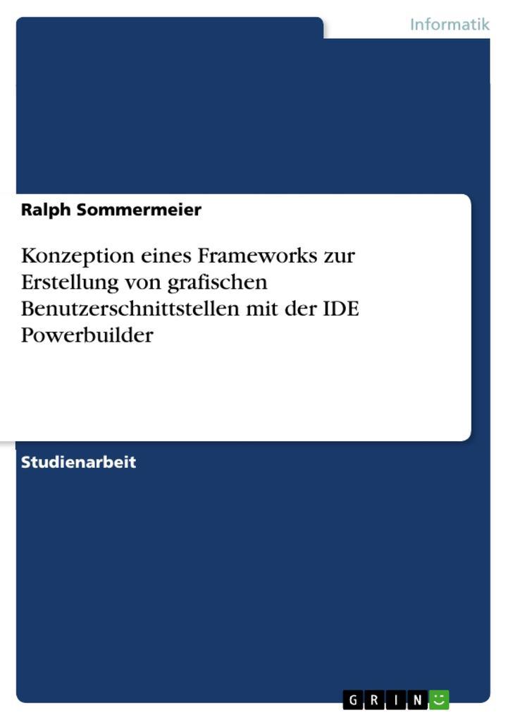 Konzeption eines Frameworks zur Erstellung von grafischen Benutzerschnittstellen mit der IDE Powerbuilder als eBook Download von Ralph Sommermeier - Ralph Sommermeier